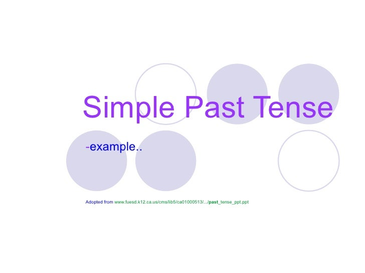Simple Past Tense-example..Adopted from www.fuesd.k12.ca.us/cms/lib5/ca01000513/.../past_tense_ppt.ppt