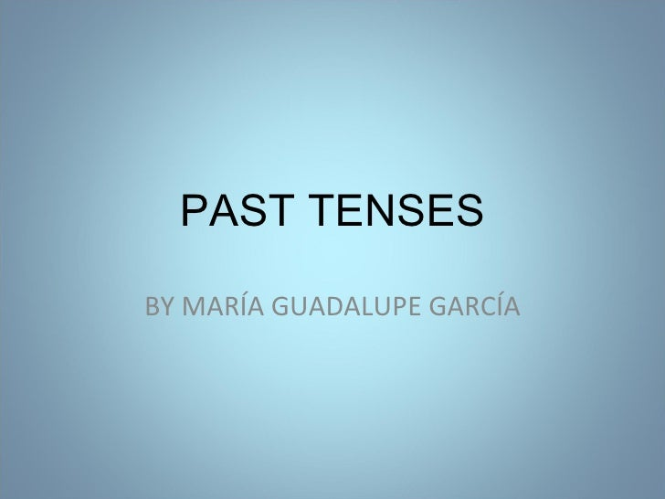 BY MARÍA GUADALUPE GARCÍA PAST TENSES: PAST SIMPLE, PAST CONTINUOUS,PAST PERFECT