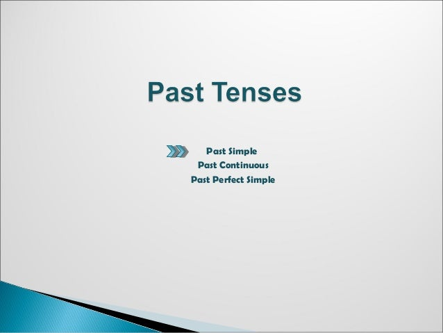 Past Simple Past Continuous Past Perfect Simple