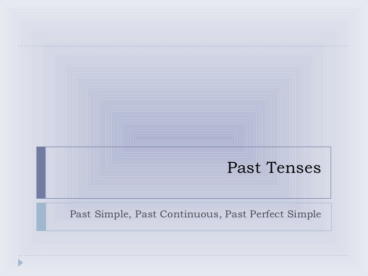 Past Tenses Past Simple, Past Continuous, Past Perfect Simple