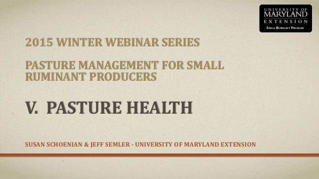 2015 WINTER WEBINAR SERIES PASTURE MANAGEMENT FOR SMALL RUMINANT PRODUCERS V. PASTURE HEALTH SUSAN SCHOENIAN & JEFF SEMLER...