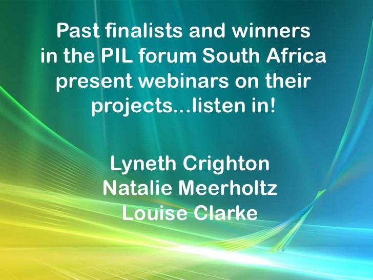 Past finalists and winnersin the PIL forum South Africa  present webinars on their      projects...listen in!      Lyneth ...