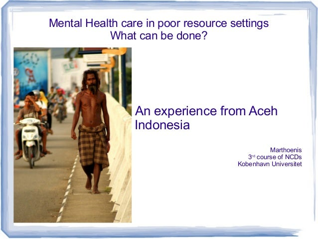 Mental Health care in poor resource settings What can be done?  An experience from Aceh Indonesia Marthoenis 3 course of N...
