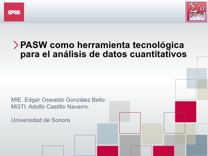 <ul><li>PASW  como herramienta tecnológica para el análisis de datos cuantitativos </li></ul>MIE. Edgar Oswaldo González B...