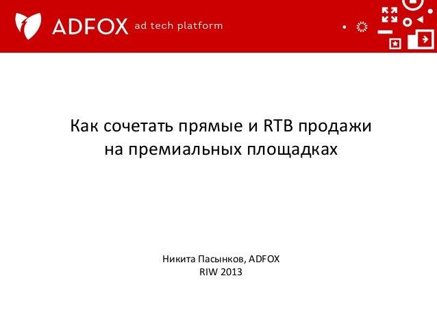Как  сочетать  прямые  и  RTB  продажи     на  премиальных  площадках      Никита  Пасынков,  AD...