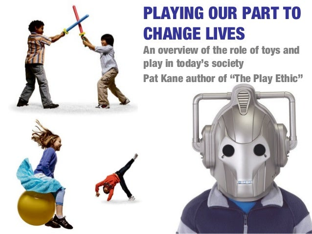 """PLAYING OUR PART TOCHANGE LIVESAn overview of the role of toys andplay in today's societyPat Kane author of """"The Play Ethic"""""""