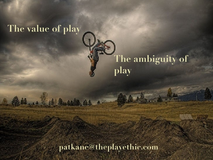 The value of play The ambiguity of play [email_address]