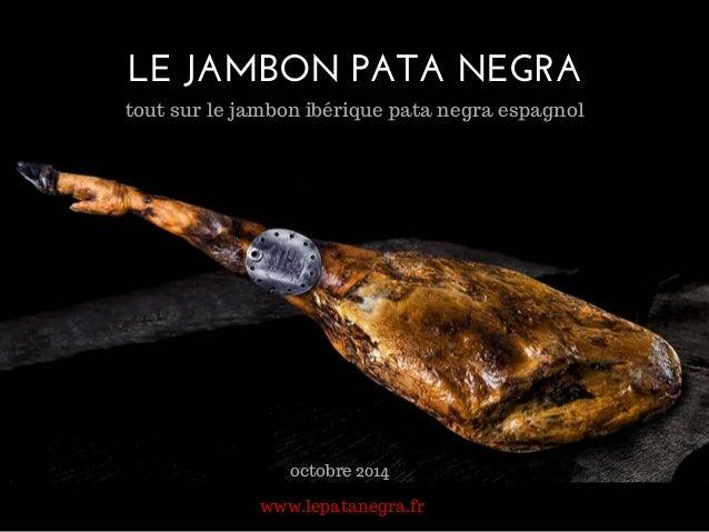 LE JAMBON PATA NEGRA  tout sur le jambon ibérique pata negra espagnol  octobre 2014  www.lepatanegra.fr