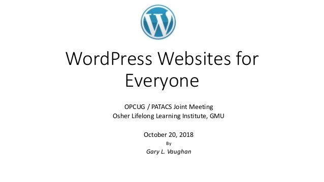 WordPress Websites for Everyone OPCUG / PATACS Joint Meeting Osher Lifelong Learning Institute, GMU October 20, 2018 By Ga...