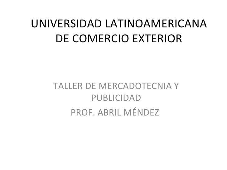 UNIVERSIDAD LATINOAMERICANA DE COMERCIO EXTERIOR TALLER DE MERCADOTECNIA Y PUBLICIDAD PROF. ABRIL MÉNDEZ