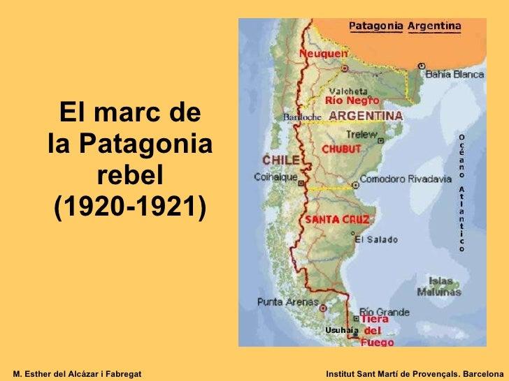 El marc de la Patagonia rebel (1920-1921) M. Esther del Alcázar i Fabregat Institut Sant Martí de Provençals. Barcelona