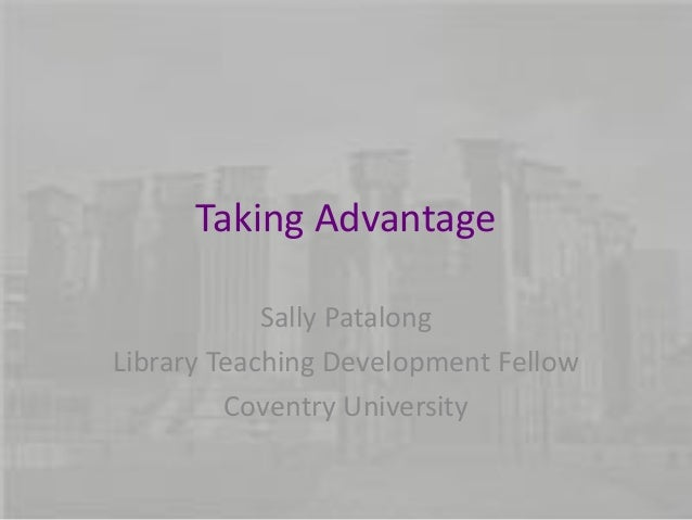 Taking Advantage Sally Patalong Library Teaching Development Fellow Coventry University