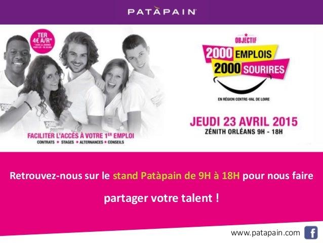 FORUM 2000 EMPLOIS 2000 SOURIRES JEUDI 23 AVRIL 2015 AU ZENITH D'ORLEANS DE 9H À 18H www.patapain.com Retrouvez-nous sur l...