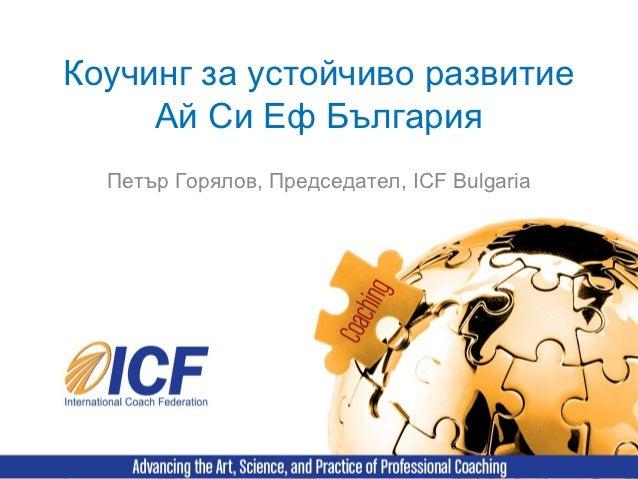 Коучинг за устойчиво развитие     Ай Си Еф България  Петър Горялов, Председател, ICF Bulgaria