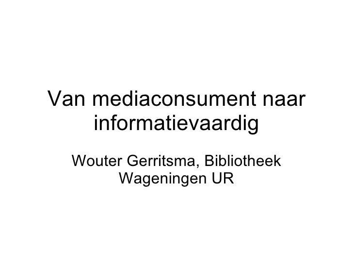 Van mediaconsument naar informatievaardig Wouter Gerritsma, Bibliotheek Wageningen UR