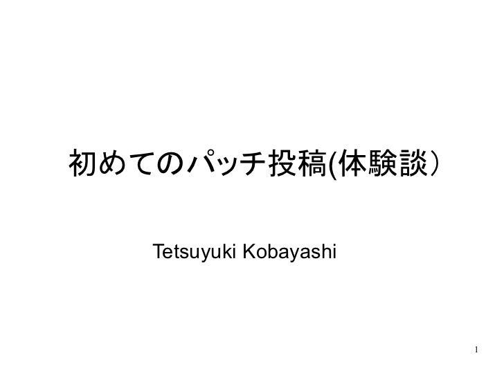 初めてのパッチ投稿(体験談)   Tetsuyuki Kobayashi                         1