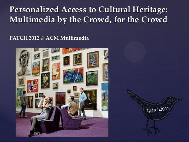 Personalized Access to Cultural Heritage:Multimedia by the Crowd, for the CrowdPATCH 2012 @ ACM Multimedia         {