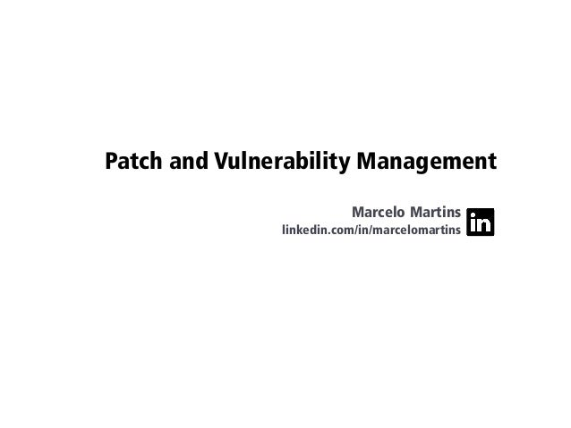 Patch and Vulnerability Management Marcelo Martins linkedin.com/in/marcelomartins