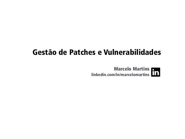 Gestão de Patches e Vulnerabilidades Marcelo Martins linkedin.com/in/marcelomartins