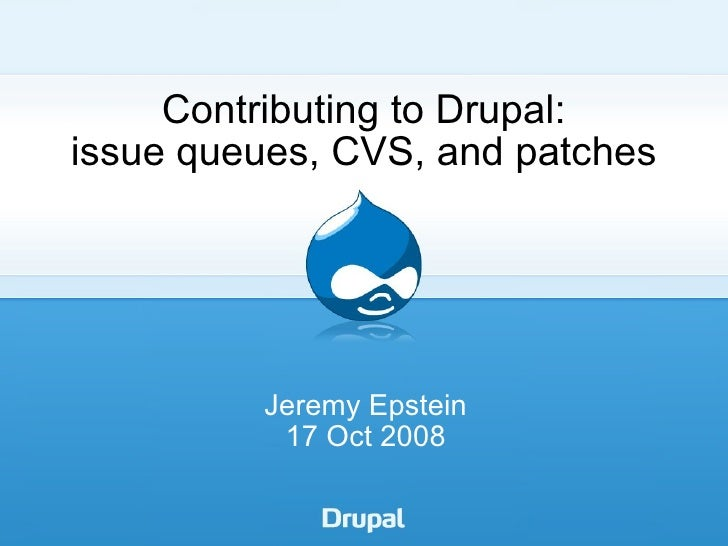Contributing to Drupal: issue queues, CVS, and patches Jeremy Epstein 17 Oct 2008