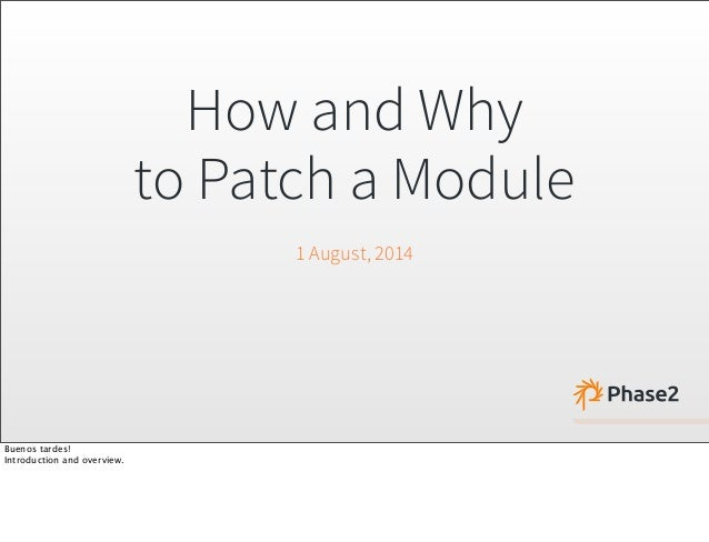 How and Why to Patch a Module 1 August, 2014 Buenos tardes! Introduction and overview.