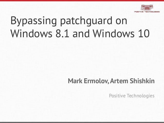 Bypassing patchguard on Windows 8.1 and Windows 10  Mark Ermolov, Artem Shishkin  Positive Technologies