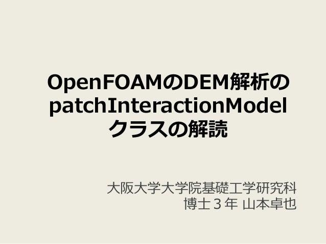 OpenFOAMのDEM解析の patchInteractionModel クラスの解読 ⼤阪⼤学⼤学院基礎⼯学研究科 博⼠3年 ⼭本卓也
