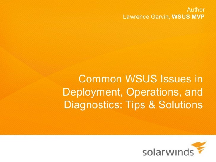 Author            Lawrence Garvin, WSUS MVP   Common WSUS Issues inDeployment, Operations, andDiagnostics: Tips & Solutions