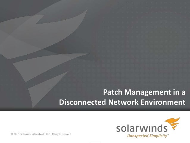 1 Patch Management in a Disconnected Network Environment © 2013, SolarWinds Worldwide, LLC. All rights reserved.
