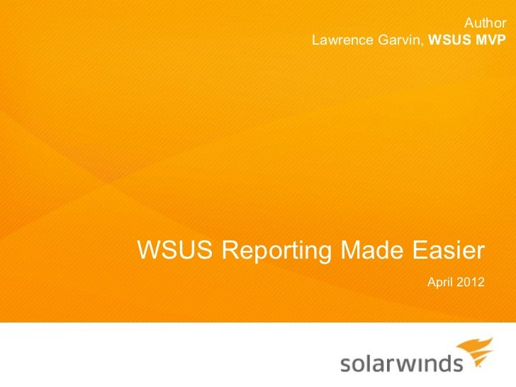 Author             Lawrence Garvin, WSUS MVPWSUS Reporting Made Easier                            April 2012