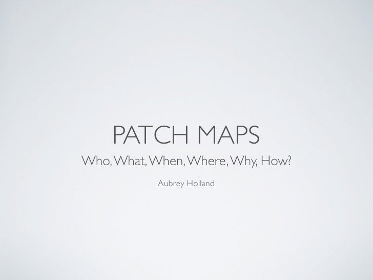 PATCH MAPS Who, What, When, Where, Why, How?            Aubrey Holland