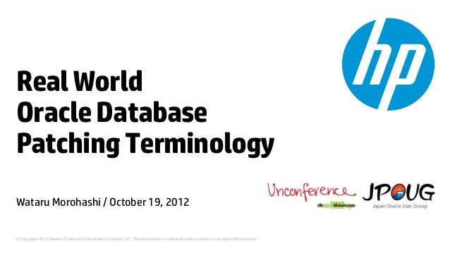 Real WorldOracle DatabasePatching TerminologyWataru Morohashi / October 19, 2012© Copyright 2012 Hewlett-Packard Developme...