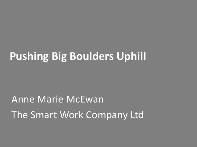 Pushing Big Boulders Uphill  Anne Marie McEwan The Smart Work Company Ltd
