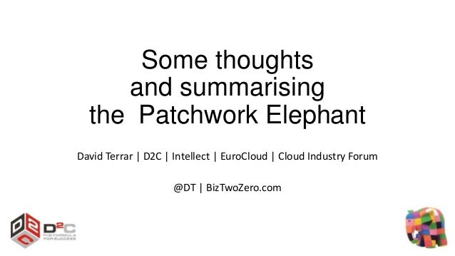Some thoughts and summarising the Patchwork Elephant David Terrar | D2C | Intellect | EuroCloud | Cloud Industry Forum @DT...