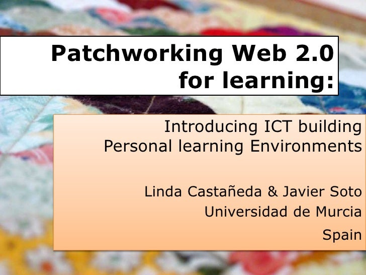Patchworking Web 2.0 for learning:<br />Introducing ICT building Personal learning Environments<br />Linda Castañeda & Jav...