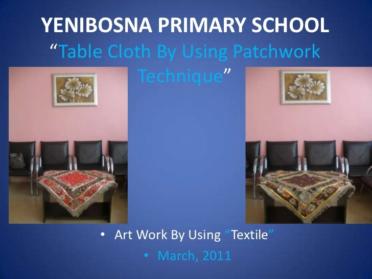 "YENIBOSNA PRIMARY SCHOOL""TableClothByUsingPatchworkTechnique""<br /><ul><li>Art Work By Using ""Textile"""