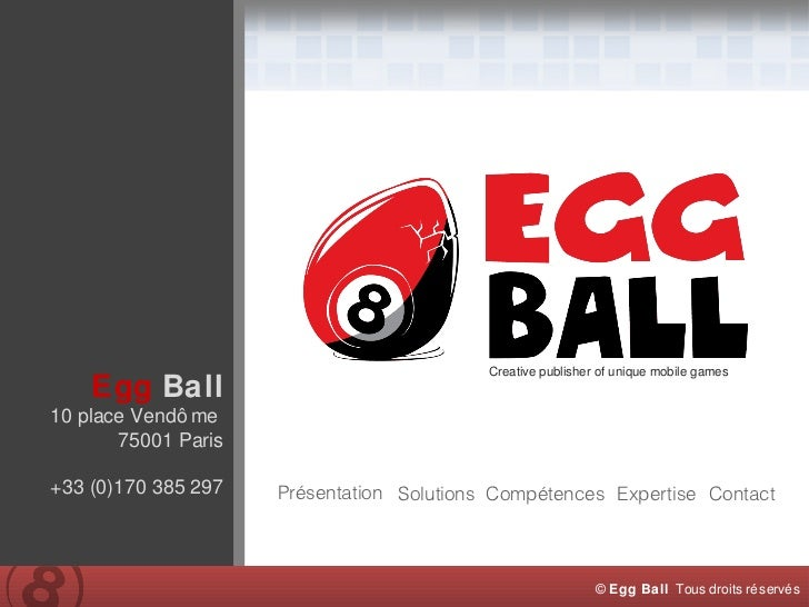 Creative publisher of unique mobile games Egg   Ball 10 place Vendôme  75001 Paris +33 (0)170 385 297 Présentation Solutio...