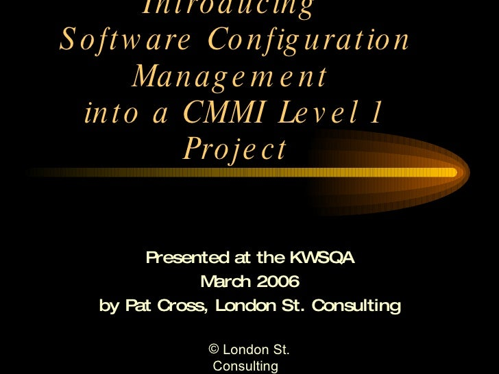 Introducing  Software Configuration Management  into a CMMI Level 1 Project Presented at the KWSQA March 2006 by Pat Cross...