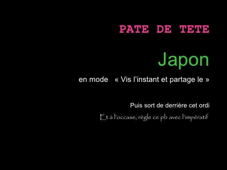 PATE DE TETE Japon en mode  «Vis l'instant et partage le» Puis sort de derrière cet ordi Et à l'occase, règle ce pb avec...
