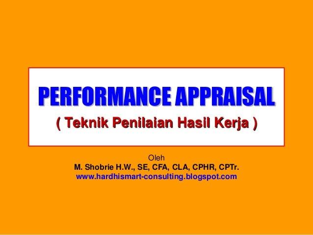 PERFORMANCE APPRAISAL  ( Teknik Penilaian Hasil Kerja )  OlehM. Shobrie H.W., SE, CFA, CLA, CPHR, CPTr. www.hardhismart-co...