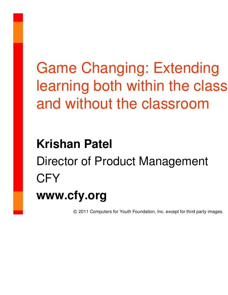 Game Changing: Extendinglearning both within the classroomand without the classroomKrishan PatelDirector of Product Manage...