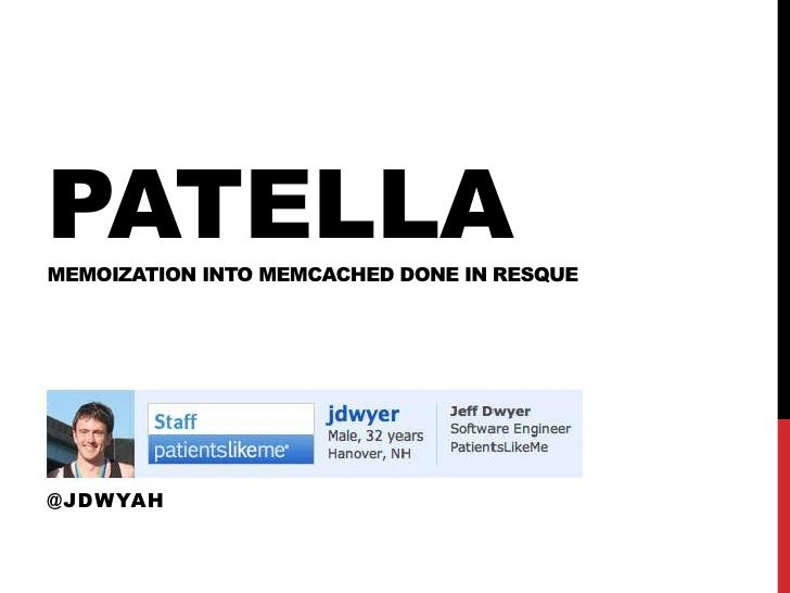 PATELLAMEMOIZATION INTO MEMCACHED DONE IN RESQUEJEFF DWYERPATIENTSLIKEME@JDWYAH