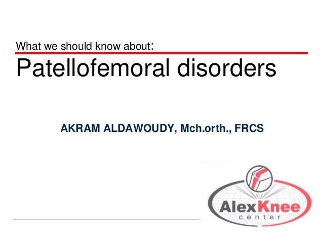 What we should know about:  Patellofemoral disorders AKRAM ALDAWOUDY, Mch.orth., FRCS