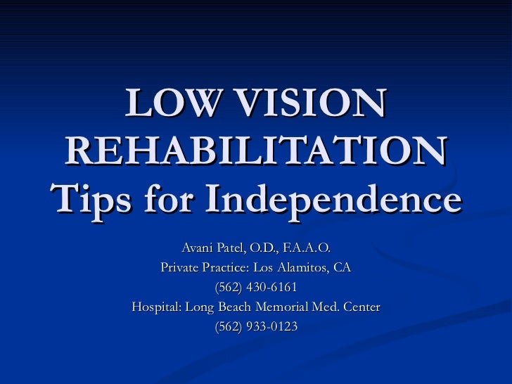 LOW VISION REHABILITATION Tips for Independence Avani Patel, O.D., F.A.A.O. Private Practice: Los Alamitos, CA (562) 430-6...