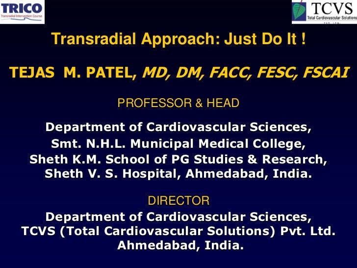 Transradial Approach: Just Do It !TEJAS M. PATEL, MD, DM, FACC, FESC, FSCAI               PROFESSOR & HEAD    Department o...