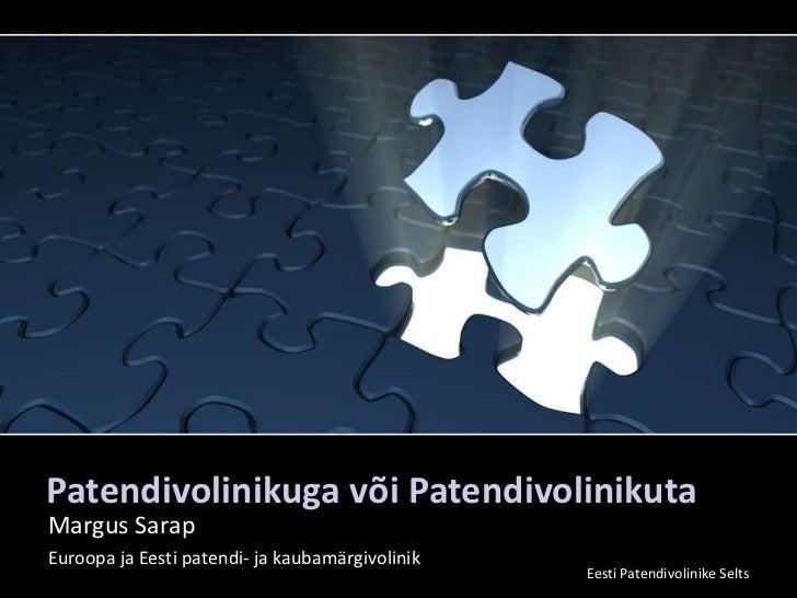 Patendivolinikuga või Patendivolinikuta<br />Margus Sarap<br />Euroopa ja Eesti patendi- ja kaubamärgivolinik<br />Eesti P...