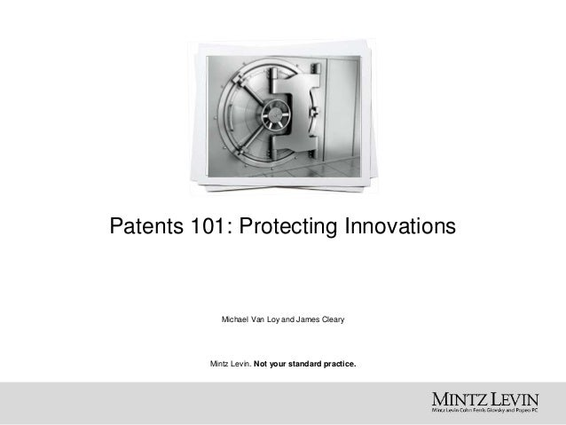 Mintz Levin. Not your standard practice. Patents 101: Protecting Innovations Michael Van Loy and James Cleary