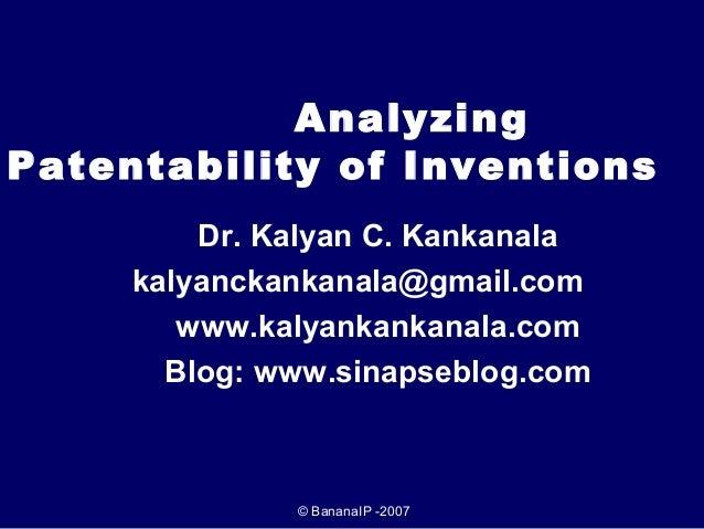 Analyzing Patentability of Inventions Dr. Kalyan C. Kankanala kalyanckankanala@gmail.com www.kalyankankanala.com Blog: www...