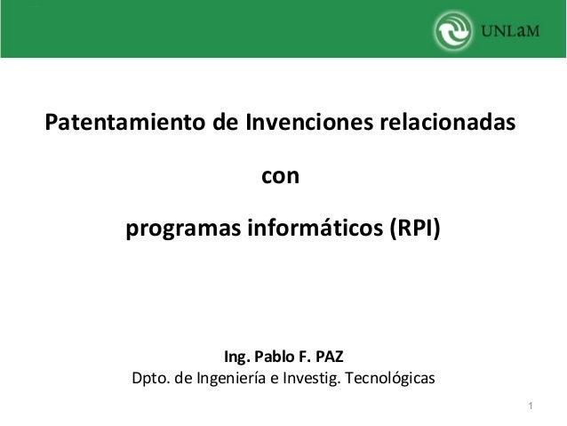 Patentamiento de Invenciones relacionadas con programas informáticos (RPI)    Ing. Pablo F. PAZ Dpto.deIngenieríaeInv...