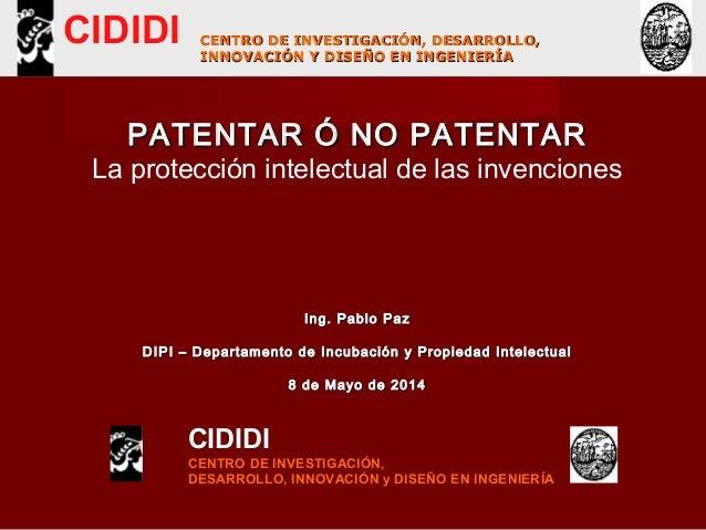 PATENTAR Ó NO PATENTARPATENTAR Ó NO PATENTAR La protección intelectual de las invenciones Ing. Pablo PazIng. Pablo Paz DIP...